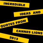 Incredible Ideas and Quotes from Cannes Lions 2013